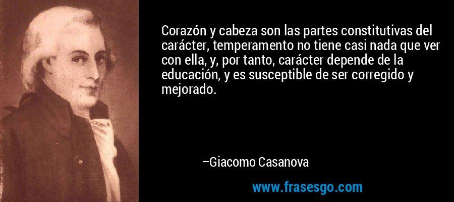Corazón y cabeza son las partes constitutivas del carácter, temperamento no tiene casi nada que ver con ella, y, por tanto, carácter depende de la educación, y es susceptible de ser corregido y mejorado. – Giacomo Casanova