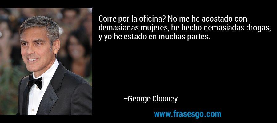 Corre por la oficina? No me he acostado con demasiadas mujeres, he hecho demasiadas drogas, y yo he estado en muchas partes. – George Clooney
