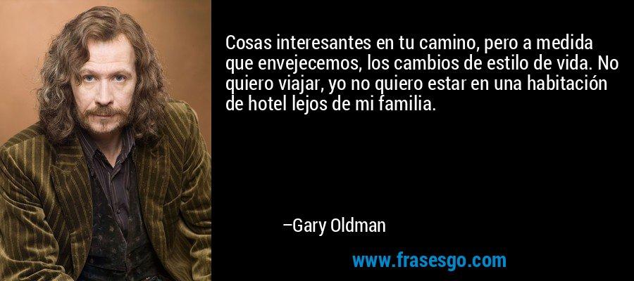 Cosas interesantes en tu camino, pero a medida que envejecemos, los cambios de estilo de vida. No quiero viajar, yo no quiero estar en una habitación de hotel lejos de mi familia. – Gary Oldman
