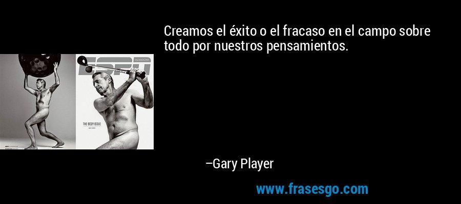 Creamos el éxito o el fracaso en el campo sobre todo por nuestros pensamientos. – Gary Player