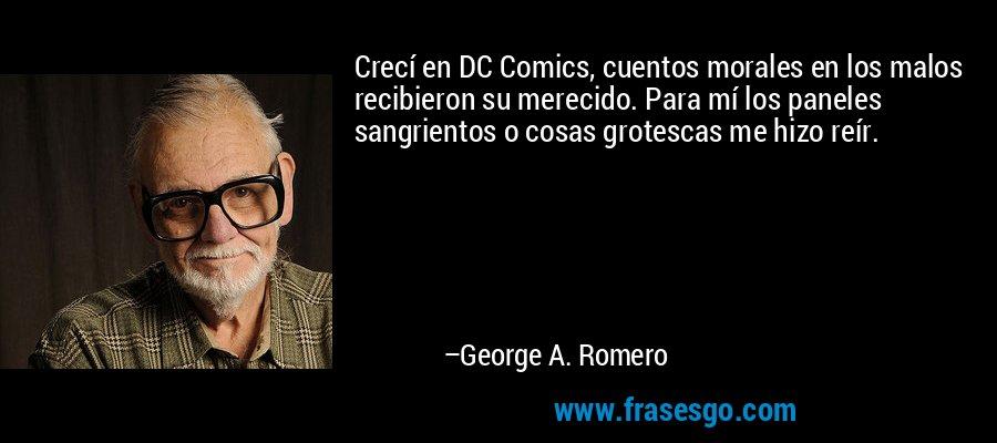 Crecí en DC Comics, cuentos morales en los malos recibieron su merecido. Para mí los paneles sangrientos o cosas grotescas me hizo reír. – George A. Romero