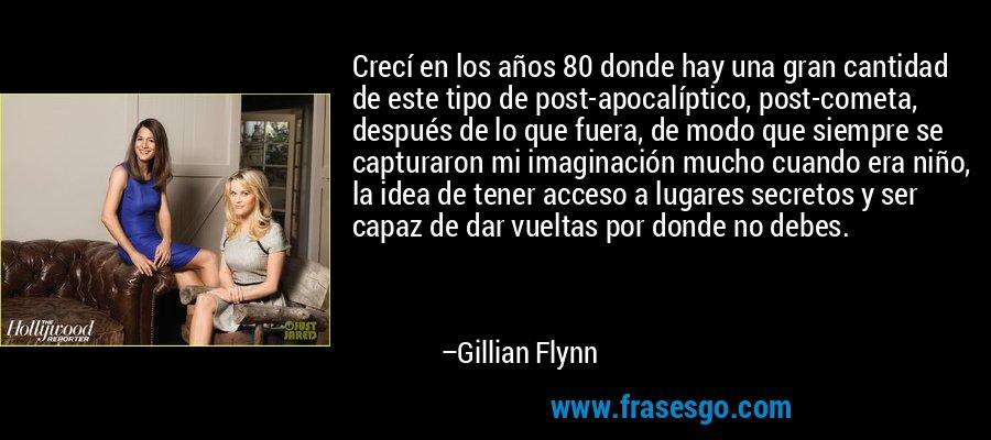 Crecí en los años 80 donde hay una gran cantidad de este tipo de post-apocalíptico, post-cometa, después de lo que fuera, de modo que siempre se capturaron mi imaginación mucho cuando era niño, la idea de tener acceso a lugares secretos y ser capaz de dar vueltas por donde no debes. – Gillian Flynn