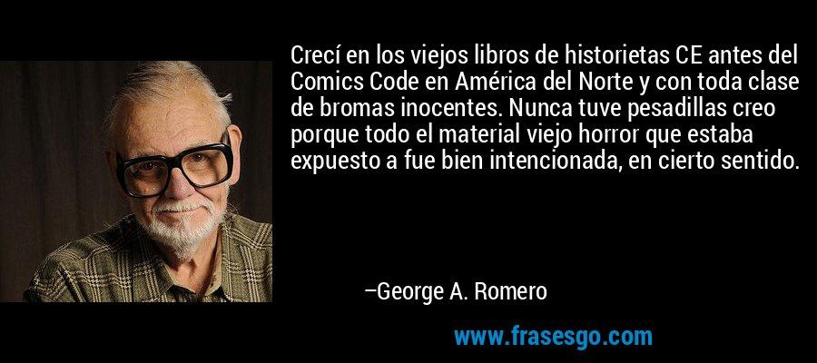 Crecí en los viejos libros de historietas CE antes del Comics Code en América del Norte y con toda clase de bromas inocentes. Nunca tuve pesadillas creo porque todo el material viejo horror que estaba expuesto a fue bien intencionada, en cierto sentido. – George A. Romero
