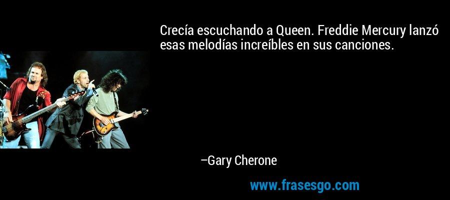 Crecía escuchando a Queen. Freddie Mercury lanzó esas melodías increíbles en sus canciones. – Gary Cherone