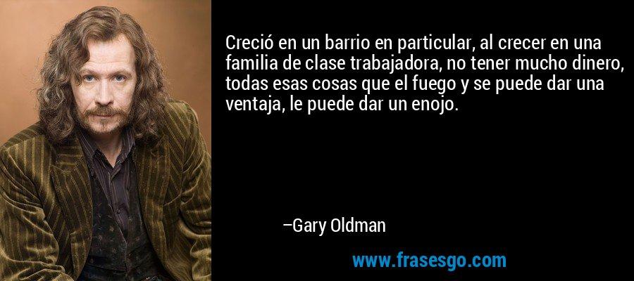 Creció en un barrio en particular, al crecer en una familia de clase trabajadora, no tener mucho dinero, todas esas cosas que el fuego y se puede dar una ventaja, le puede dar un enojo. – Gary Oldman