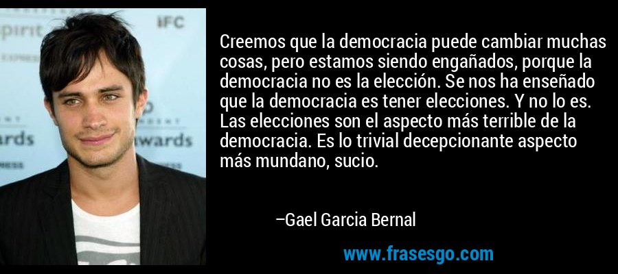 Creemos que la democracia puede cambiar muchas cosas, pero estamos siendo engañados, porque la democracia no es la elección. Se nos ha enseñado que la democracia es tener elecciones. Y no lo es. Las elecciones son el aspecto más terrible de la democracia. Es lo trivial decepcionante aspecto más mundano, sucio. – Gael Garcia Bernal