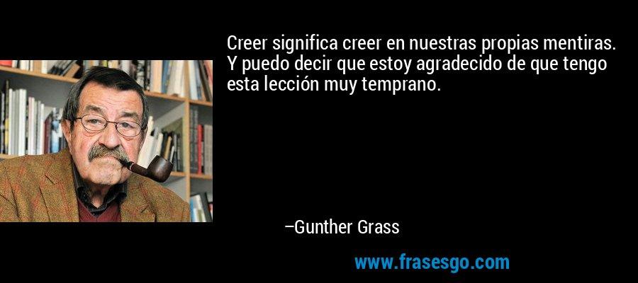 Creer significa creer en nuestras propias mentiras. Y puedo decir que estoy agradecido de que tengo esta lección muy temprano. – Gunther Grass