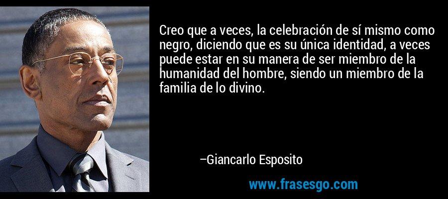 Creo que a veces, la celebración de sí mismo como negro, diciendo que es su única identidad, a veces puede estar en su manera de ser miembro de la humanidad del hombre, siendo un miembro de la familia de lo divino. – Giancarlo Esposito