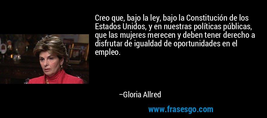 Creo que, bajo la ley, bajo la Constitución de los Estados Unidos, y en nuestras políticas públicas, que las mujeres merecen y deben tener derecho a disfrutar de igualdad de oportunidades en el empleo. – Gloria Allred