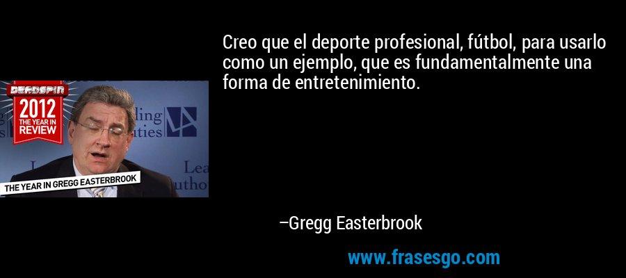 Creo que el deporte profesional, fútbol, para usarlo como un ejemplo, que es fundamentalmente una forma de entretenimiento. – Gregg Easterbrook