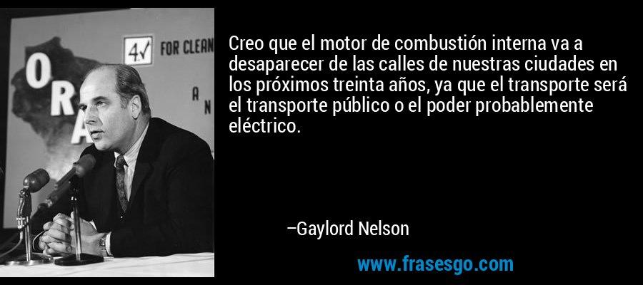 Creo que el motor de combustión interna va a desaparecer de las calles de nuestras ciudades en los próximos treinta años, ya que el transporte será el transporte público o el poder probablemente eléctrico. – Gaylord Nelson