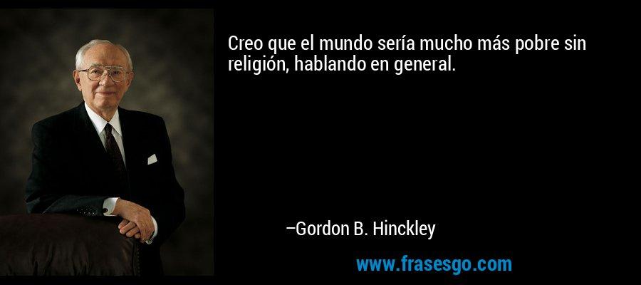Creo que el mundo sería mucho más pobre sin religión, hablando en general. – Gordon B. Hinckley