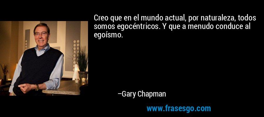 Creo que en el mundo actual, por naturaleza, todos somos egocéntricos. Y que a menudo conduce al egoísmo. – Gary Chapman