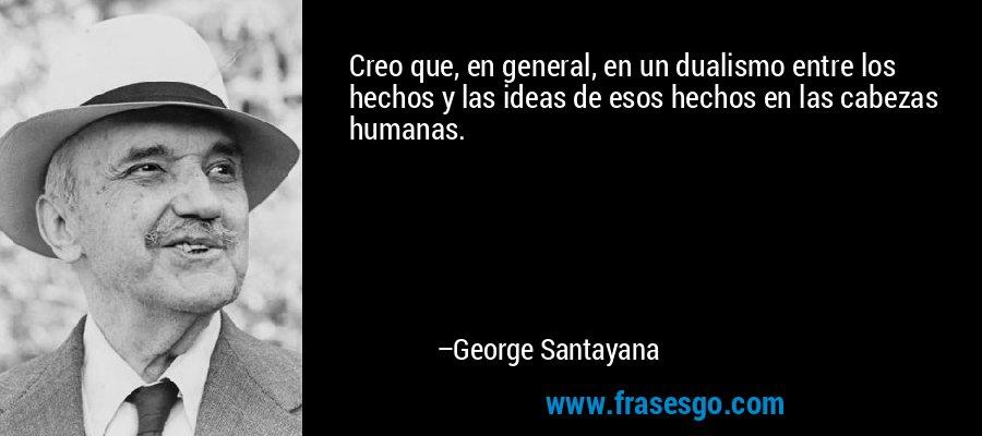 Creo que, en general, en un dualismo entre los hechos y las ideas de esos hechos en las cabezas humanas. – George Santayana