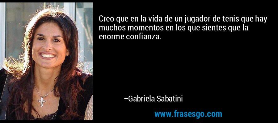 Creo que en la vida de un jugador de tenis que hay muchos momentos en los que sientes que la enorme confianza. – Gabriela Sabatini