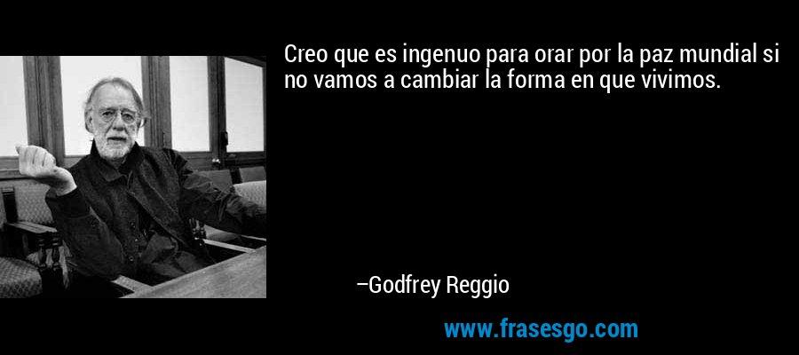 Creo que es ingenuo para orar por la paz mundial si no vamos a cambiar la forma en que vivimos. – Godfrey Reggio