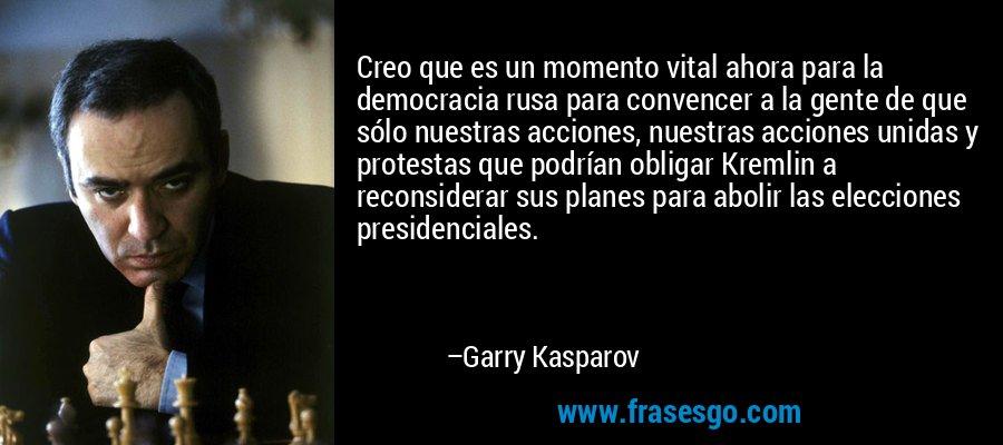 Creo que es un momento vital ahora para la democracia rusa para convencer a la gente de que sólo nuestras acciones, nuestras acciones unidas y protestas que podrían obligar Kremlin a reconsiderar sus planes para abolir las elecciones presidenciales. – Garry Kasparov