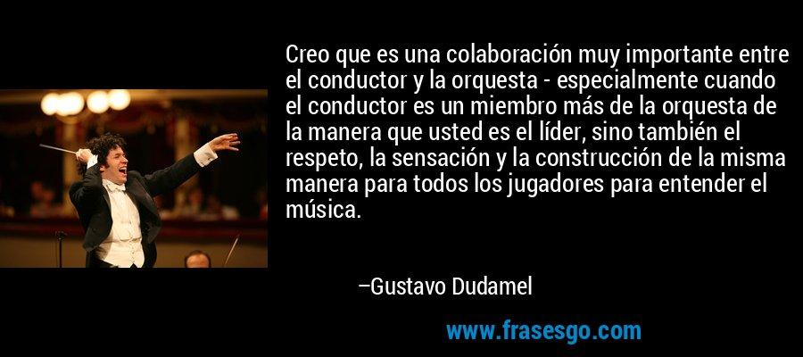 Creo que es una colaboración muy importante entre el conductor y la orquesta - especialmente cuando el conductor es un miembro más de la orquesta de la manera que usted es el líder, sino también el respeto, la sensación y la construcción de la misma manera para todos los jugadores para entender el música. – Gustavo Dudamel