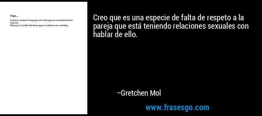 Creo que es una especie de falta de respeto a la pareja que está teniendo relaciones sexuales con hablar de ello. – Gretchen Mol