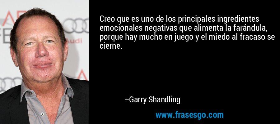 Creo que es uno de los principales ingredientes emocionales negativas que alimenta la farándula, porque hay mucho en juego y el miedo al fracaso se cierne. – Garry Shandling