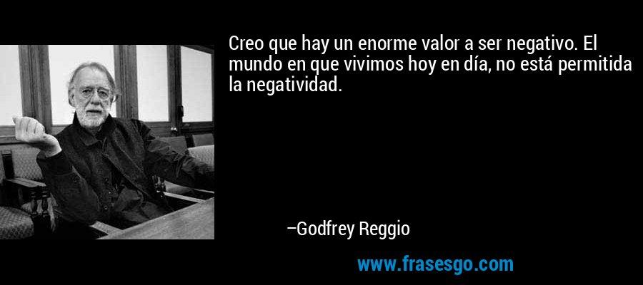 Creo que hay un enorme valor a ser negativo. El mundo en que vivimos hoy en día, no está permitida la negatividad. – Godfrey Reggio