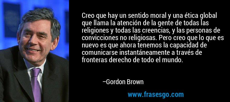 Creo que hay un sentido moral y una ética global que llama la atención de la gente de todas las religiones y todas las creencias, y las personas de convicciones no religiosas. Pero creo que lo que es nuevo es que ahora tenemos la capacidad de comunicarse instantáneamente a través de fronteras derecho de todo el mundo. – Gordon Brown