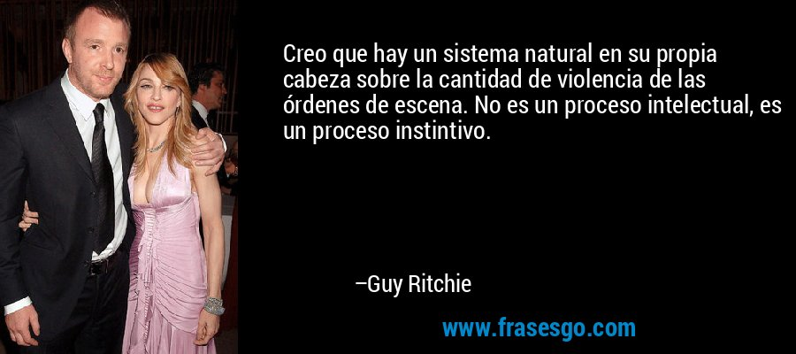 Creo que hay un sistema natural en su propia cabeza sobre la cantidad de violencia de las órdenes de escena. No es un proceso intelectual, es un proceso instintivo. – Guy Ritchie