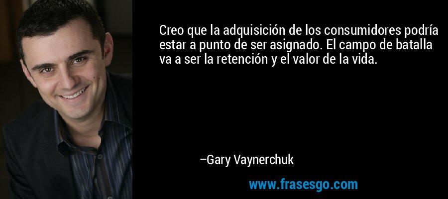 Creo que la adquisición de los consumidores podría estar a punto de ser asignado. El campo de batalla va a ser la retención y el valor de la vida. – Gary Vaynerchuk