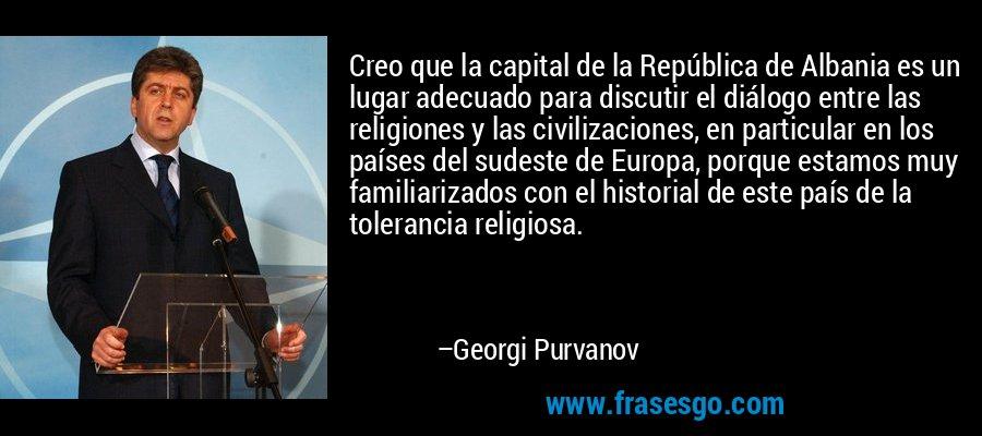 Creo que la capital de la República de Albania es un lugar adecuado para discutir el diálogo entre las religiones y las civilizaciones, en particular en los países del sudeste de Europa, porque estamos muy familiarizados con el historial de este país de la tolerancia religiosa. – Georgi Purvanov