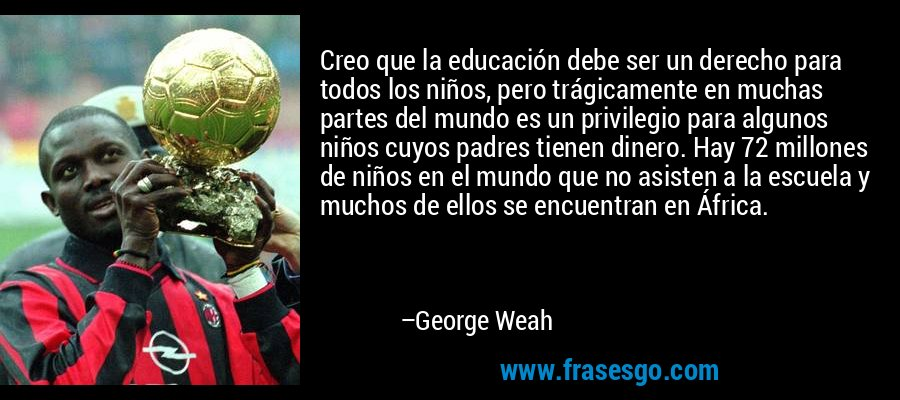 Creo que la educación debe ser un derecho para todos los niños, pero trágicamente en muchas partes del mundo es un privilegio para algunos niños cuyos padres tienen dinero. Hay 72 millones de niños en el mundo que no asisten a la escuela y muchos de ellos se encuentran en África. – George Weah