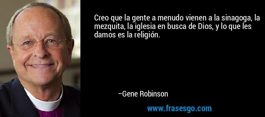 Creo que la gente a menudo vienen a la sinagoga, la mezquita, la iglesia en busca de Dios, y lo que les damos es la religión. – Gene Robinson