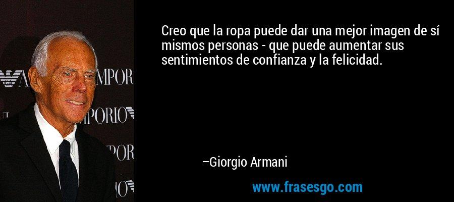 Creo que la ropa puede dar una mejor imagen de sí mismos personas - que puede aumentar sus sentimientos de confianza y la felicidad. – Giorgio Armani
