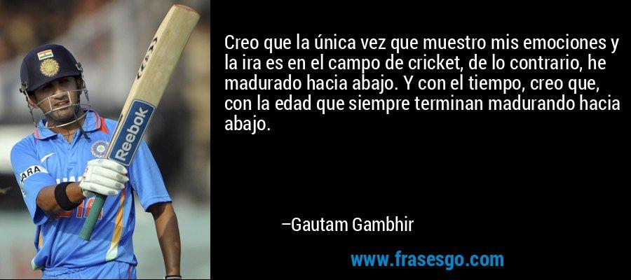 Creo que la única vez que muestro mis emociones y la ira es en el campo de cricket, de lo contrario, he madurado hacia abajo. Y con el tiempo, creo que, con la edad que siempre terminan madurando hacia abajo. – Gautam Gambhir