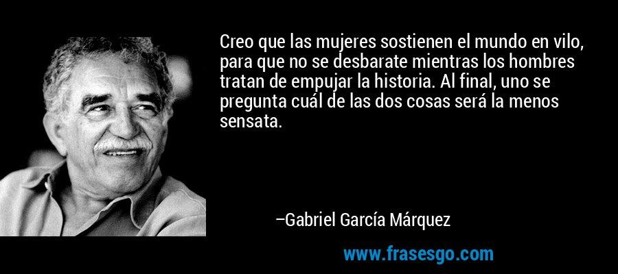 Creo que las mujeres sostienen el mundo en vilo, para que no se desbarate mientras los hombres tratan de empujar la historia. Al final, uno se pregunta cuál de las dos cosas será la menos sensata. – Gabriel García Márquez