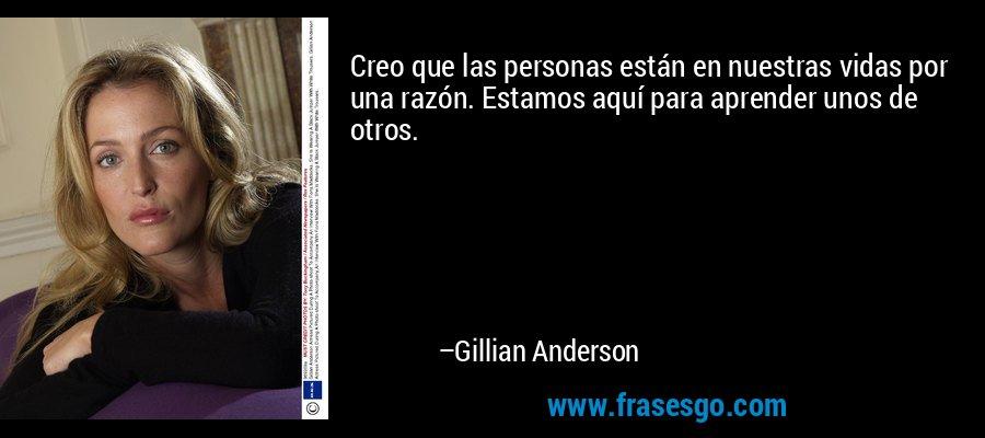 Creo que las personas están en nuestras vidas por una razón. Estamos aquí para aprender unos de otros. – Gillian Anderson