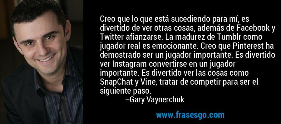 Creo que lo que está sucediendo para mí, es divertido de ver otras cosas, además de Facebook y Twitter afianzarse. La madurez de Tumblr como jugador real es emocionante. Creo que Pinterest ha demostrado ser un jugador importante. Es divertido ver Instagram convertirse en un jugador importante. Es divertido ver las cosas como SnapChat y Vine, tratar de competir para ser el siguiente paso. – Gary Vaynerchuk