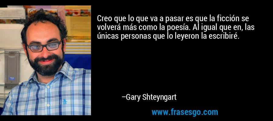 Creo que lo que va a pasar es que la ficción se volverá más como la poesía. Al igual que en, las únicas personas que lo leyeron la escribiré. – Gary Shteyngart