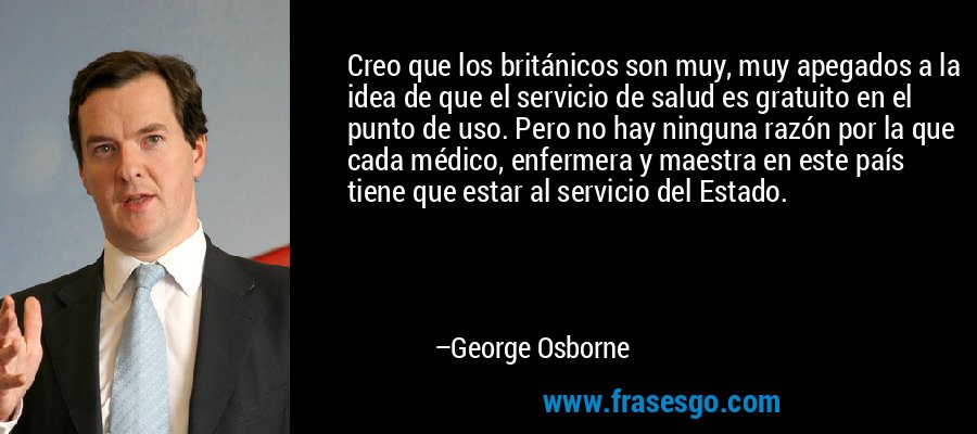 Creo que los británicos son muy, muy apegados a la idea de que el servicio de salud es gratuito en el punto de uso. Pero no hay ninguna razón por la que cada médico, enfermera y maestra en este país tiene que estar al servicio del Estado. – George Osborne