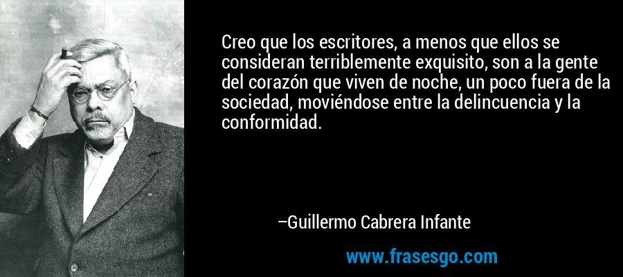 Creo que los escritores, a menos que ellos se consideran terriblemente exquisito, son a la gente del corazón que viven de noche, un poco fuera de la sociedad, moviéndose entre la delincuencia y la conformidad. – Guillermo Cabrera Infante