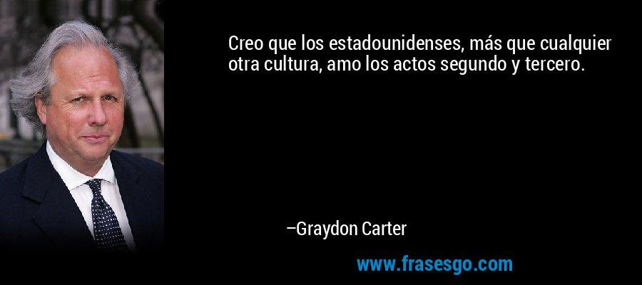 Creo que los estadounidenses, más que cualquier otra cultura, amo los actos segundo y tercero. – Graydon Carter
