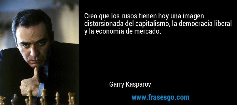 Creo que los rusos tienen hoy una imagen distorsionada del capitalismo, la democracia liberal y la economía de mercado. – Garry Kasparov