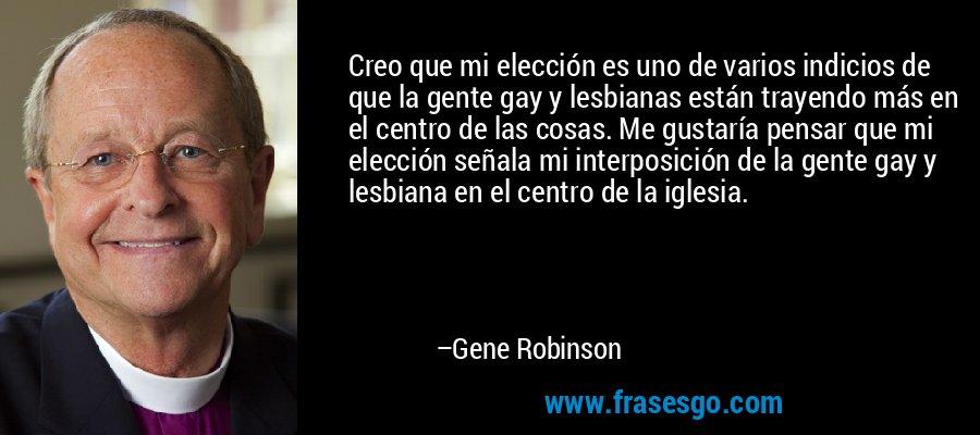 Creo que mi elección es uno de varios indicios de que la gente gay y lesbianas están trayendo más en el centro de las cosas. Me gustaría pensar que mi elección señala mi interposición de la gente gay y lesbiana en el centro de la iglesia. – Gene Robinson