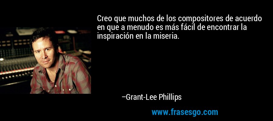 Creo que muchos de los compositores de acuerdo en que a menudo es más fácil de encontrar la inspiración en la miseria. – Grant-Lee Phillips