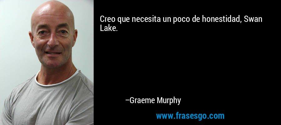 Creo que necesita un poco de honestidad, Swan Lake. – Graeme Murphy