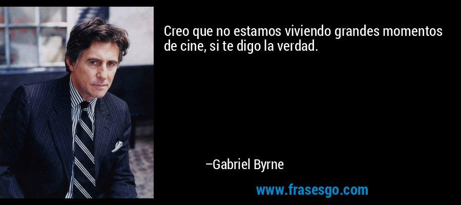Creo que no estamos viviendo grandes momentos de cine, si te digo la verdad. – Gabriel Byrne