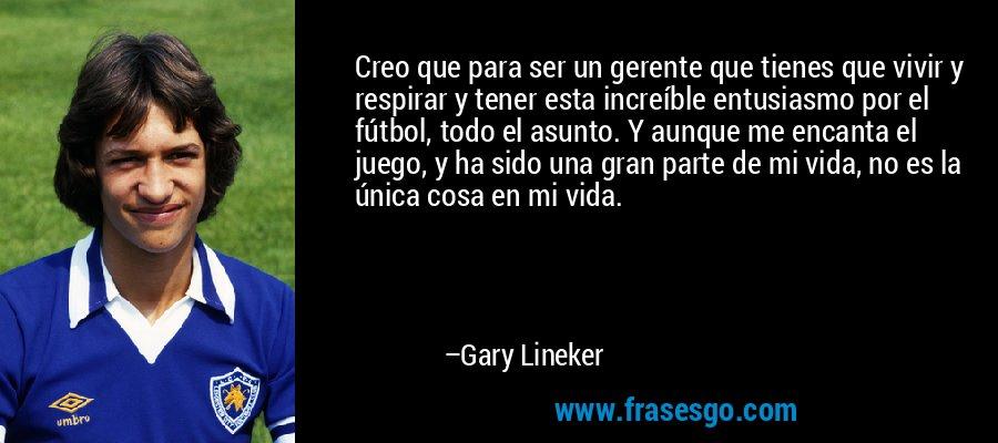 Creo que para ser un gerente que tienes que vivir y respirar y tener esta increíble entusiasmo por el fútbol, todo el asunto. Y aunque me encanta el juego, y ha sido una gran parte de mi vida, no es la única cosa en mi vida. – Gary Lineker
