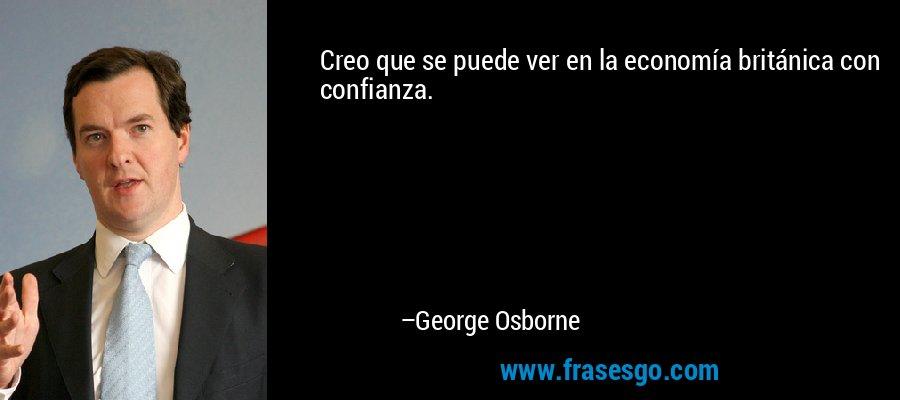 Creo que se puede ver en la economía británica con confianza. – George Osborne
