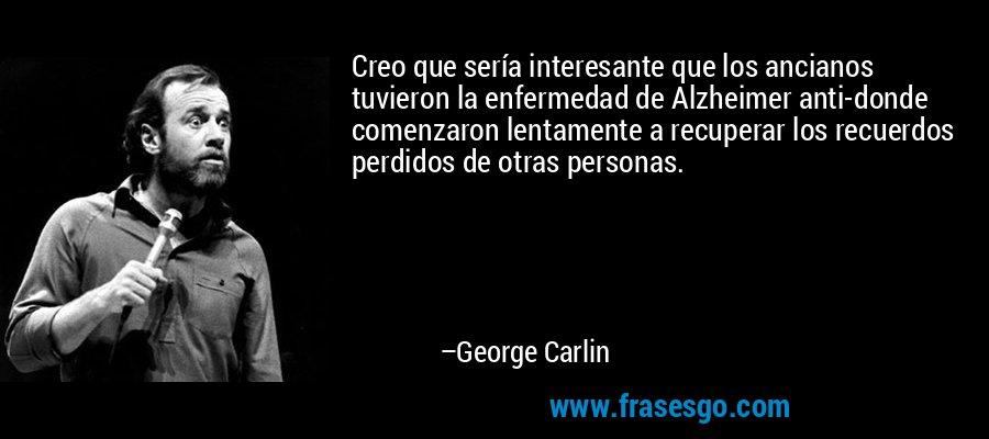 Creo que sería interesante que los ancianos tuvieron la enfermedad de Alzheimer anti-donde comenzaron lentamente a recuperar los recuerdos perdidos de otras personas. – George Carlin