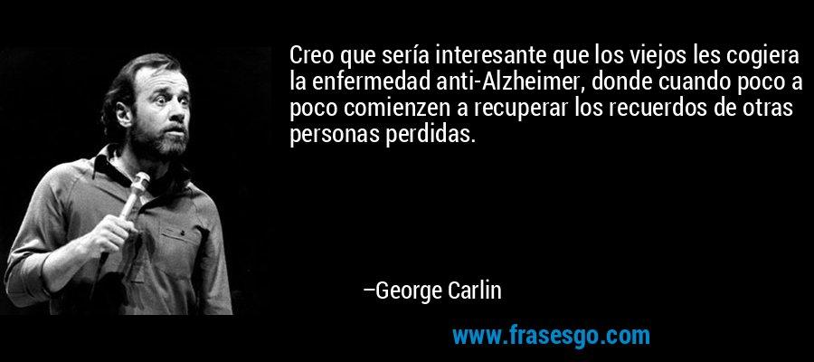 Creo que sería interesante que los viejos les cogiera la enfermedad anti-Alzheimer, donde cuando poco a poco comienzen a recuperar los recuerdos de otras personas perdidas. – George Carlin