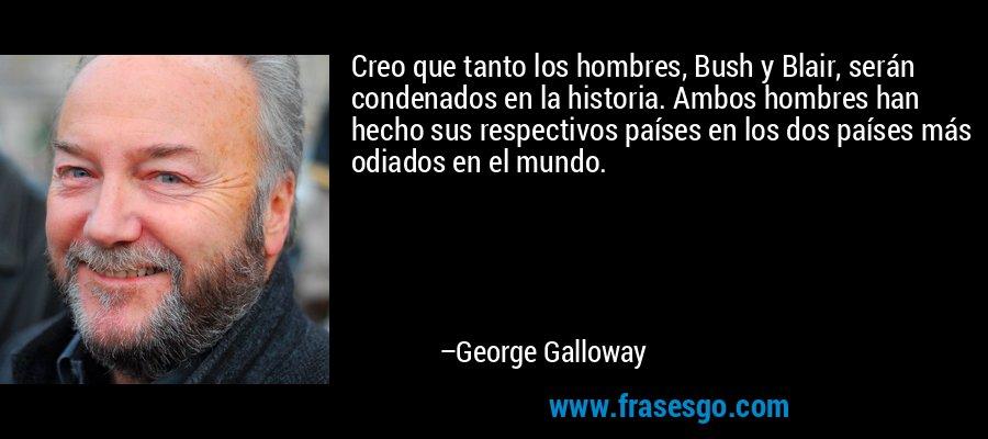 Creo que tanto los hombres, Bush y Blair, serán condenados en la historia. Ambos hombres han hecho sus respectivos países en los dos países más odiados en el mundo. – George Galloway